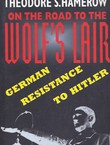 On the Road to the Wolf's Lair. German Resistance to Hitler