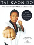 Tae Kwon Do. The Indomitable Martial Art of Korea. Basics, Techniques, and Forms