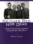 Neither Red nor Dead. Coming of Age in Former Yugoslavia During and After World War II