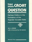 The Croat Question. Partisan Politics in the Formation of the Yugoslav Socialst State