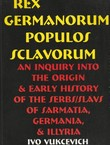 Rex Germanorum, Populus Sclavorum. An Inquiry into the Origin & Early History of the Serbs/Slavs of Sarmatia, Germania, & Illyria